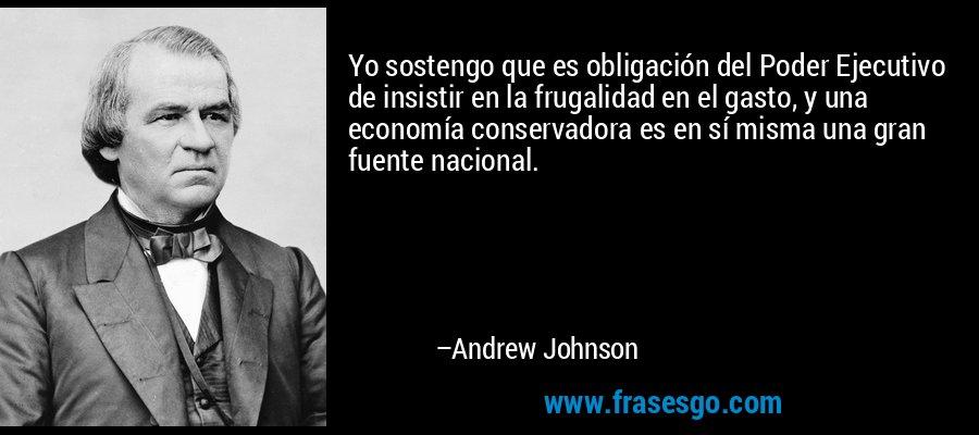 Yo sostengo que es obligación del Poder Ejecutivo de insistir en la frugalidad en el gasto, y una economía conservadora es en sí misma una gran fuente nacional. – Andrew Johnson
