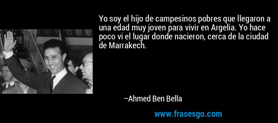 Yo soy el hijo de campesinos pobres que llegaron a una edad muy joven para vivir en Argelia. Yo hace poco vi el lugar donde nacieron, cerca de la ciudad de Marrakech. – Ahmed Ben Bella