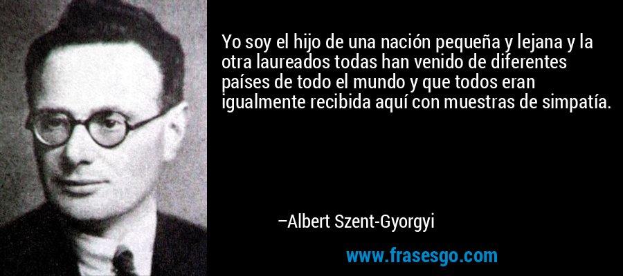 Yo soy el hijo de una nación pequeña y lejana y la otra laureados todas han venido de diferentes países de todo el mundo y que todos eran igualmente recibida aquí con muestras de simpatía. – Albert Szent-Gyorgyi