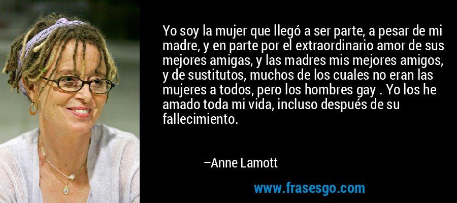 Yo soy la mujer que llegó a ser parte, a pesar de mi madre, y en parte por el extraordinario amor de sus mejores amigas, y las madres mis mejores amigos, y de sustitutos, muchos de los cuales no eran las mujeres a todos, pero los hombres gay . Yo los he amado toda mi vida, incluso después de su fallecimiento. – Anne Lamott