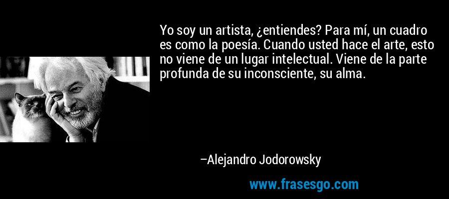 Yo soy un artista, ¿entiendes? Para mí, un cuadro es como la poesía. Cuando usted hace el arte, esto no viene de un lugar intelectual. Viene de la parte profunda de su inconsciente, su alma. – Alejandro Jodorowsky