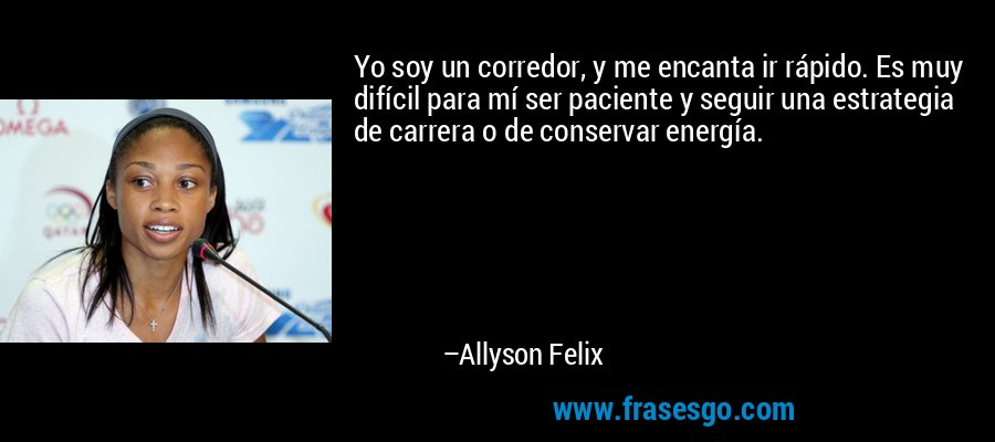 Yo soy un corredor, y me encanta ir rápido. Es muy difícil para mí ser paciente y seguir una estrategia de carrera o de conservar energía. – Allyson Felix