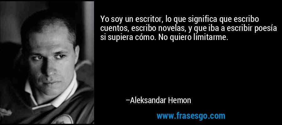 Yo soy un escritor, lo que significa que escribo cuentos, escribo novelas, y que iba a escribir poesía si supiera cómo. No quiero limitarme. – Aleksandar Hemon