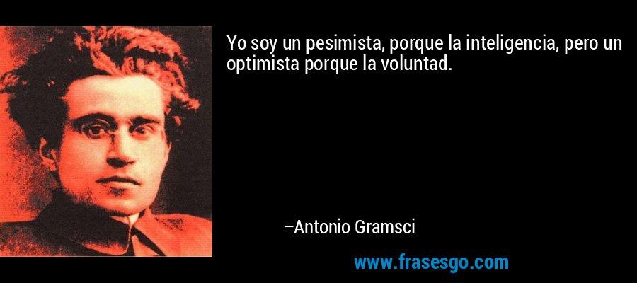 Yo soy un pesimista, porque la inteligencia, pero un optimista porque la voluntad. – Antonio Gramsci