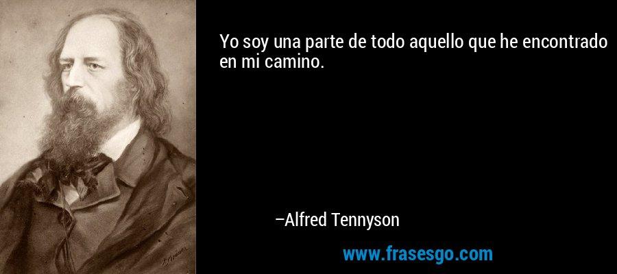 Yo soy una parte de todo aquello que he encontrado en mi camino. – Alfred Tennyson