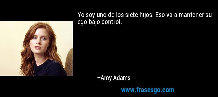 Yo soy uno de los siete hijos. Eso va a mantener su ego bajo control. – Amy Adams
