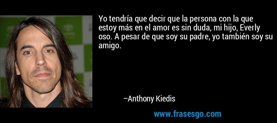 Yo tendría que decir que la persona con la que estoy más en el amor es sin duda, mi hijo, Everly oso. A pesar de que soy su padre, yo también soy su amigo. – Anthony Kiedis