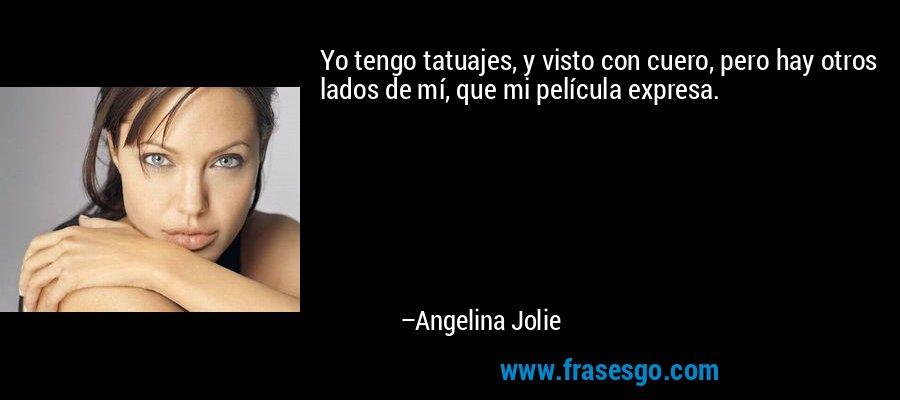 Yo tengo tatuajes, y visto con cuero, pero hay otros lados de mí, que mi película expresa. – Angelina Jolie