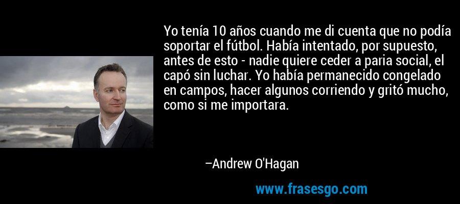 Yo tenía 10 años cuando me di cuenta que no podía soportar el fútbol. Había intentado, por supuesto, antes de esto - nadie quiere ceder a paria social, el capó sin luchar. Yo había permanecido congelado en campos, hacer algunos corriendo y gritó mucho, como si me importara. – Andrew O'Hagan