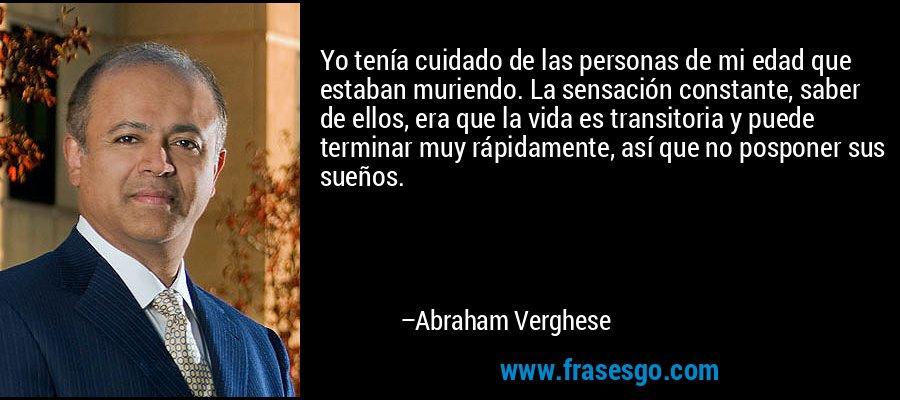 Yo tenía cuidado de las personas de mi edad que estaban muriendo. La sensación constante, saber de ellos, era que la vida es transitoria y puede terminar muy rápidamente, así que no posponer sus sueños. – Abraham Verghese