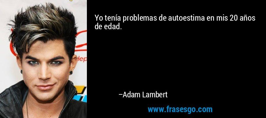 Yo tenía problemas de autoestima en mis 20 años de edad. – Adam Lambert
