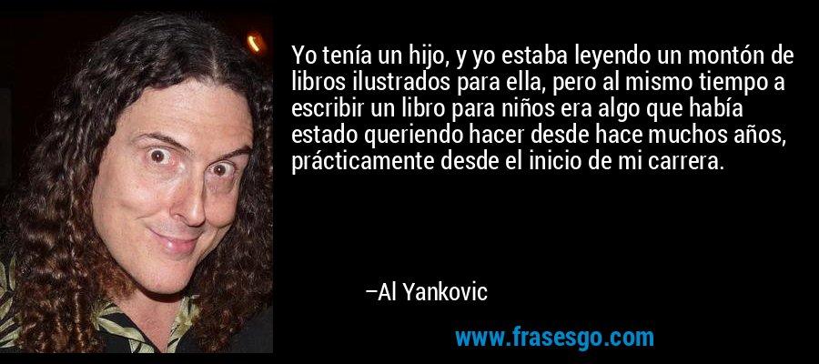 Yo tenía un hijo, y yo estaba leyendo un montón de libros ilustrados para ella, pero al mismo tiempo a escribir un libro para niños era algo que había estado queriendo hacer desde hace muchos años, prácticamente desde el inicio de mi carrera. – Al Yankovic
