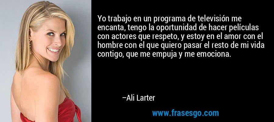 Yo trabajo en un programa de televisión me encanta, tengo la oportunidad de hacer películas con actores que respeto, y estoy en el amor con el hombre con el que quiero pasar el resto de mi vida contigo, que me empuja y me emociona. – Ali Larter