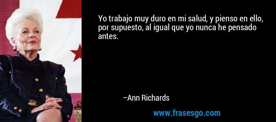 Yo trabajo muy duro en mi salud, y pienso en ello, por supuesto, al igual que yo nunca he pensado antes. – Ann Richards