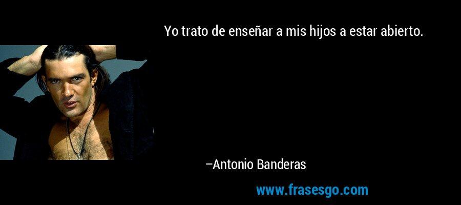 Yo trato de enseñar a mis hijos a estar abierto. – Antonio Banderas
