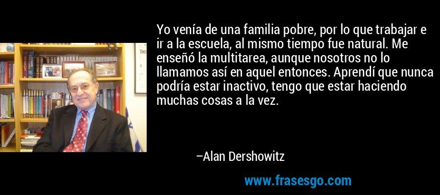 Yo venía de una familia pobre, por lo que trabajar e ir a la escuela, al mismo tiempo fue natural. Me enseñó la multitarea, aunque nosotros no lo llamamos así en aquel entonces. Aprendí que nunca podría estar inactivo, tengo que estar haciendo muchas cosas a la vez. – Alan Dershowitz