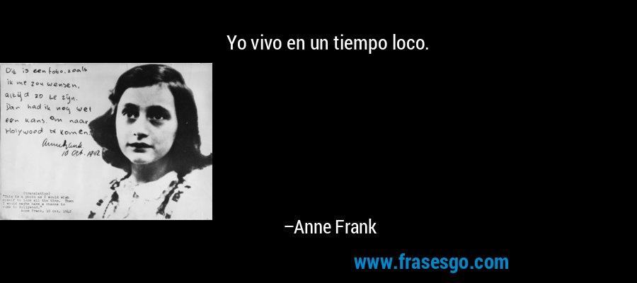 Yo vivo en un tiempo loco. – Anne Frank