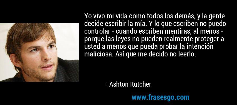 Yo vivo mi vida como todos los demás, y la gente decide escribir la mía. Y lo que escriben no puedo controlar - cuando escriben mentiras, al menos - porque las leyes no pueden realmente proteger a usted a menos que pueda probar la intención maliciosa. Así que me decido no leerlo. – Ashton Kutcher