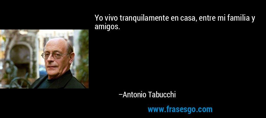 Yo vivo tranquilamente en casa, entre mi familia y amigos. – Antonio Tabucchi