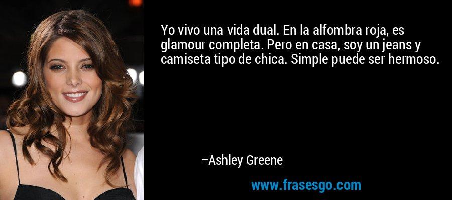 Yo vivo una vida dual. En la alfombra roja, es glamour completa. Pero en casa, soy un jeans y camiseta tipo de chica. Simple puede ser hermoso. – Ashley Greene