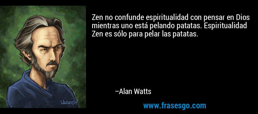 Zen no confunde espiritualidad con pensar en Dios mientras uno está pelando patatas. Espiritualidad Zen es sólo para pelar las patatas. – Alan Watts