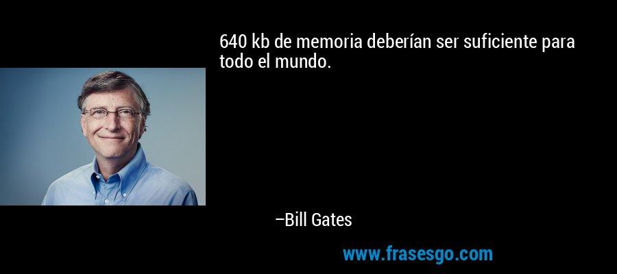 640 kb de memoria deberían ser suficiente para todo el mundo. – Bill Gates