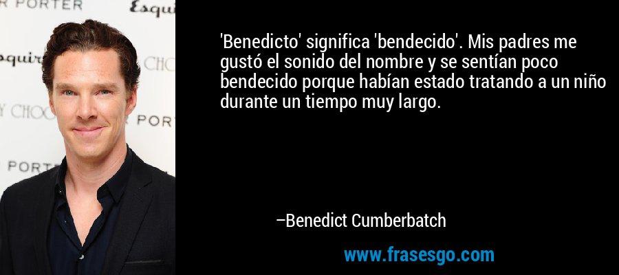 'Benedicto' significa 'bendecido'. Mis padres me gustó el sonido del nombre y se sentían poco bendecido porque habían estado tratando a un niño durante un tiempo muy largo. – Benedict Cumberbatch