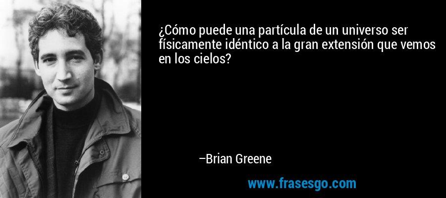 ¿Cómo puede una partícula de un universo ser físicamente idéntico a la gran extensión que vemos en los cielos? – Brian Greene