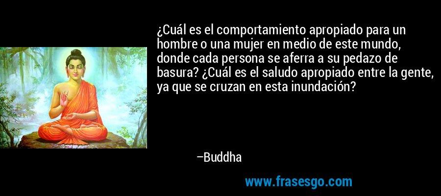 ¿Cuál es el comportamiento apropiado para un hombre o una mujer en medio de este mundo, donde cada persona se aferra a su pedazo de basura? ¿Cuál es el saludo apropiado entre la gente, ya que se cruzan en esta inundación? – Buddha
