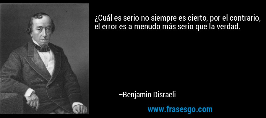 ¿Cuál es serio no siempre es cierto, por el contrario, el error es a menudo más serio que la verdad. – Benjamin Disraeli