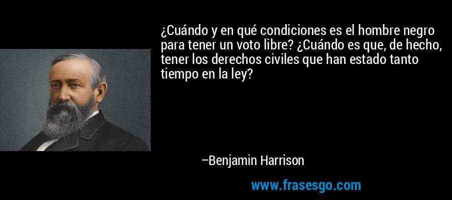 ¿Cuándo y en qué condiciones es el hombre negro para tener un voto libre? ¿Cuándo es que, de hecho, tener los derechos civiles que han estado tanto tiempo en la ley? – Benjamin Harrison