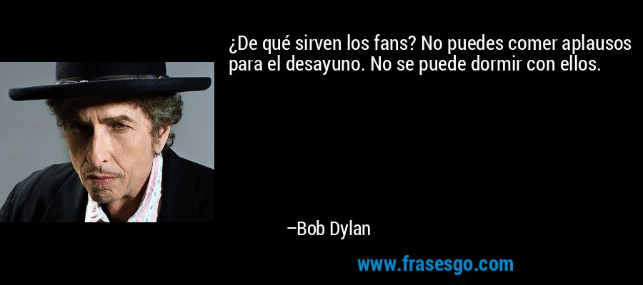 ¿De qué sirven los fans? No puedes comer aplausos para el desayuno. No se puede dormir con ellos. – Bob Dylan