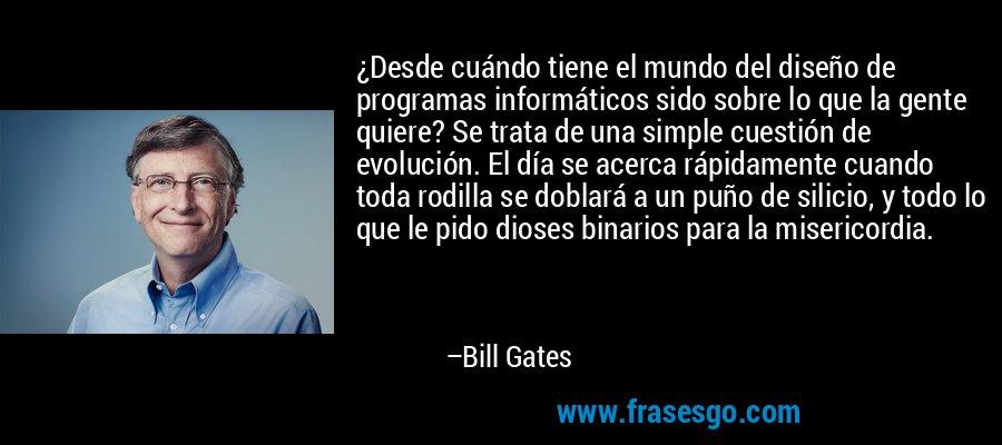 ¿Desde cuándo tiene el mundo del diseño de programas informáticos sido sobre lo que la gente quiere? Se trata de una simple cuestión de evolución. El día se acerca rápidamente cuando toda rodilla se doblará a un puño de silicio, y todo lo que le pido dioses binarios para la misericordia. – Bill Gates