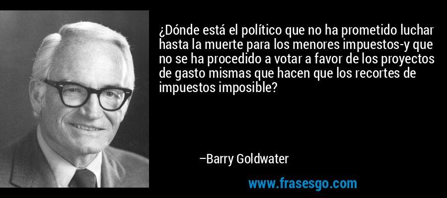 ¿Dónde está el político que no ha prometido luchar hasta la muerte para los menores impuestos-y que no se ha procedido a votar a favor de los proyectos de gasto mismas que hacen que los recortes de impuestos imposible? – Barry Goldwater