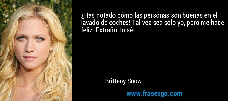 ¿Has notado cómo las personas son buenas en el lavado de coches! Tal vez sea sólo yo, pero me hace feliz. Extraño, lo sé! – Brittany Snow
