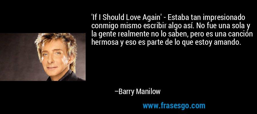 'If I Should Love Again' - Estaba tan impresionado conmigo mismo escribir algo así. No fue una sola y la gente realmente no lo saben, pero es una canción hermosa y eso es parte de lo que estoy amando. – Barry Manilow