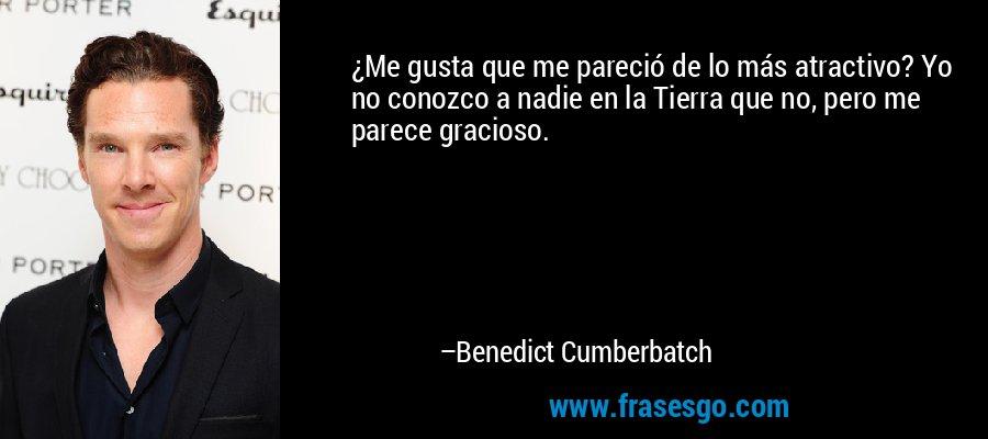 ¿Me gusta que me pareció de lo más atractivo? Yo no conozco a nadie en la Tierra que no, pero me parece gracioso. – Benedict Cumberbatch
