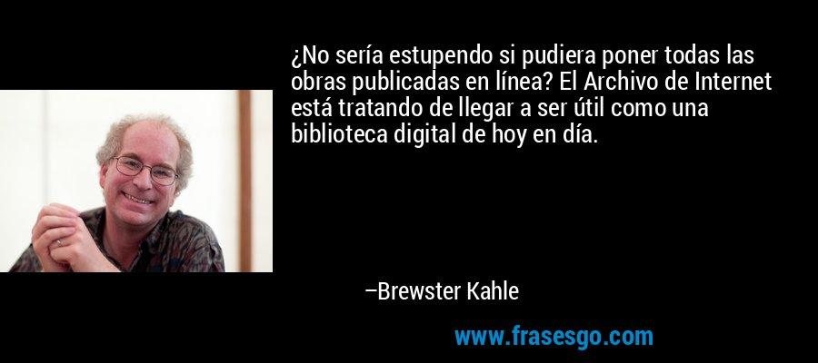 ¿No sería estupendo si pudiera poner todas las obras publicadas en línea? El Archivo de Internet está tratando de llegar a ser útil como una biblioteca digital de hoy en día. – Brewster Kahle