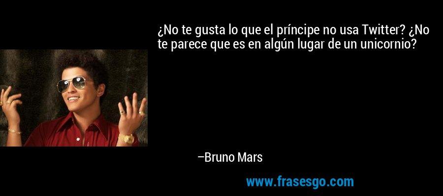 ¿No te gusta lo que el príncipe no usa Twitter? ¿No te parece que es en algún lugar de un unicornio? – Bruno Mars