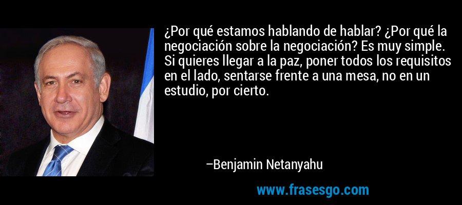 ¿Por qué estamos hablando de hablar? ¿Por qué la negociación sobre la negociación? Es muy simple. Si quieres llegar a la paz, poner todos los requisitos en el lado, sentarse frente a una mesa, no en un estudio, por cierto. – Benjamin Netanyahu