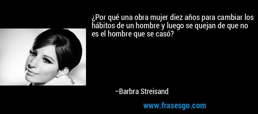 ¿Por qué una obra mujer diez años para cambiar los hábitos de un hombre y luego se quejan de que no es el hombre que se casó? – Barbra Streisand