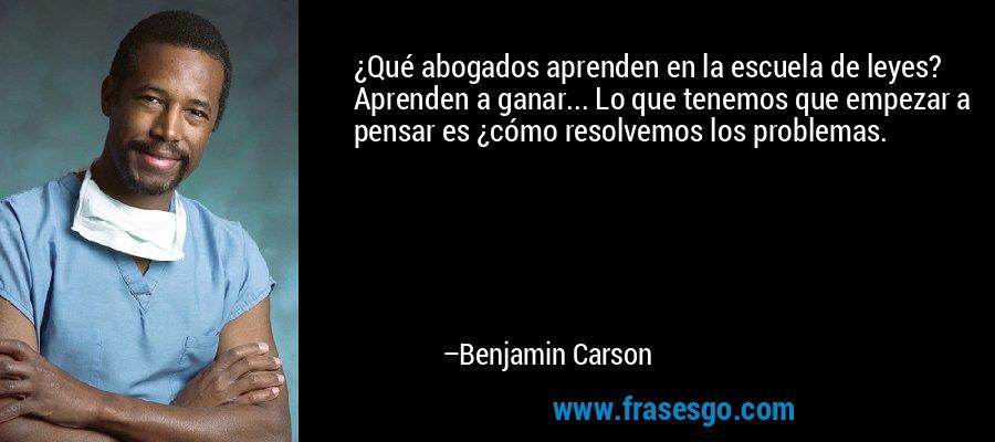 ¿Qué abogados aprenden en la escuela de leyes? Aprenden a ganar... Lo que tenemos que empezar a pensar es ¿cómo resolvemos los problemas. – Benjamin Carson