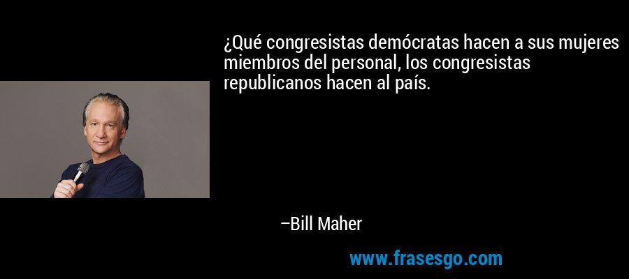 ¿Qué congresistas demócratas hacen a sus mujeres miembros del personal, los congresistas republicanos hacen al país. – Bill Maher