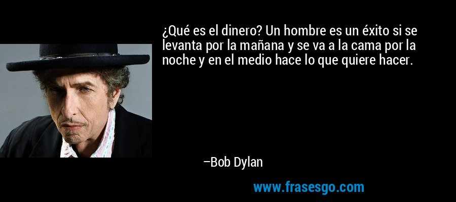 ¿Qué es el dinero? Un hombre es un éxito si se levanta por la mañana y se va a la cama por la noche y en el medio hace lo que quiere hacer. – Bob Dylan