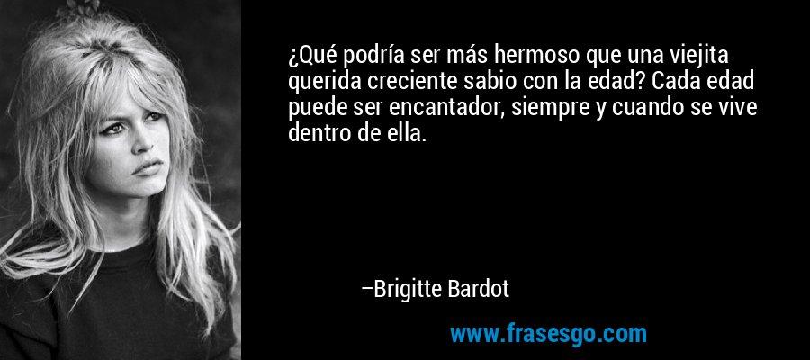 ¿Qué podría ser más hermoso que una viejita querida creciente sabio con la edad? Cada edad puede ser encantador, siempre y cuando se vive dentro de ella. – Brigitte Bardot