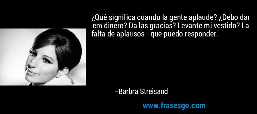 ¿Qué significa cuando la gente aplaude? ¿Debo dar 'em dinero? Da las gracias? Levante mi vestido? La falta de aplausos - que puedo responder. – Barbra Streisand