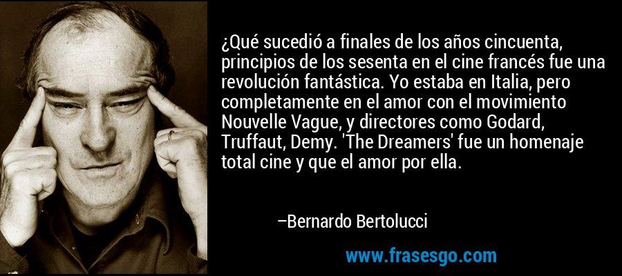 ¿Qué sucedió a finales de los años cincuenta, principios de los sesenta en el cine francés fue una revolución fantástica. Yo estaba en Italia, pero completamente en el amor con el movimiento Nouvelle Vague, y directores como Godard, Truffaut, Demy. 'The Dreamers' fue un homenaje total cine y que el amor por ella. – Bernardo Bertolucci