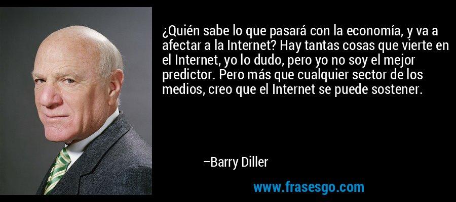 ¿Quién sabe lo que pasará con la economía, y va a afectar a la Internet? Hay tantas cosas que vierte en el Internet, yo lo dudo, pero yo no soy el mejor predictor. Pero más que cualquier sector de los medios, creo que el Internet se puede sostener. – Barry Diller