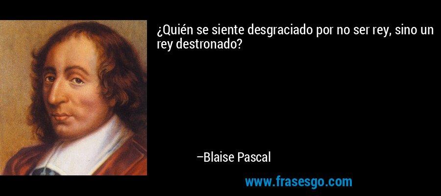 ¿Quién se siente desgraciado por no ser rey, sino un rey destronado? – Blaise Pascal