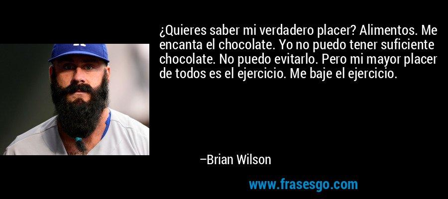 ¿Quieres saber mi verdadero placer? Alimentos. Me encanta el chocolate. Yo no puedo tener suficiente chocolate. No puedo evitarlo. Pero mi mayor placer de todos es el ejercicio. Me baje el ejercicio. – Brian Wilson